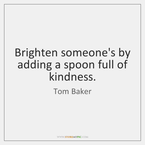 Brighten someone's by adding a spoon full of kindness.