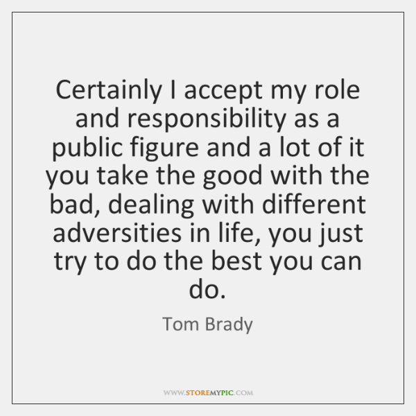Certainly I accept my role and responsibility as a public figure and ...
