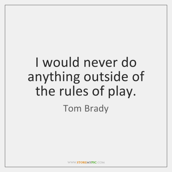 I would never do anything outside of the rules of play.