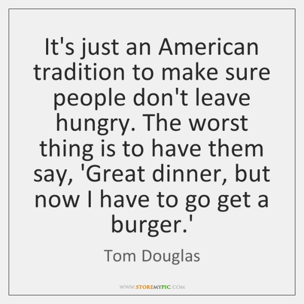 It's just an American tradition to make sure people don't leave hungry. ...