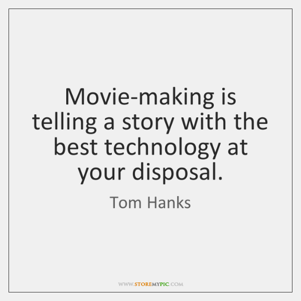 Movie-making is telling a story with the best technology at your disposal.