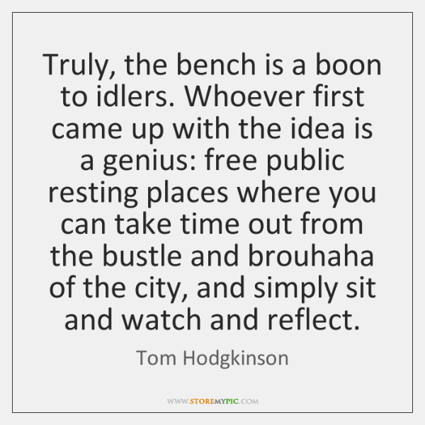 Truly, the bench is a boon to idlers. Whoever first came up ...