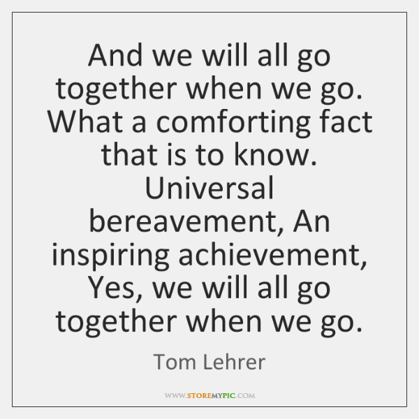 And we will all go together when we go. What a comforting ...