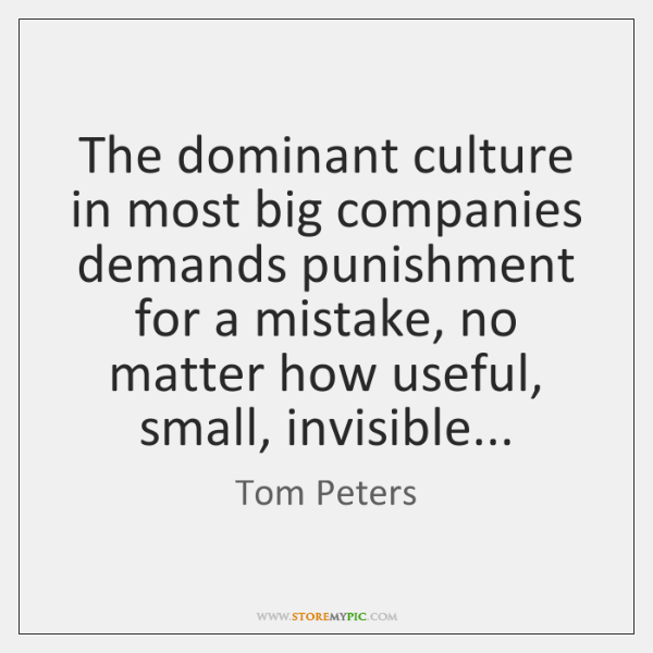 The dominant culture in most big companies demands punishment for a mistake, ...