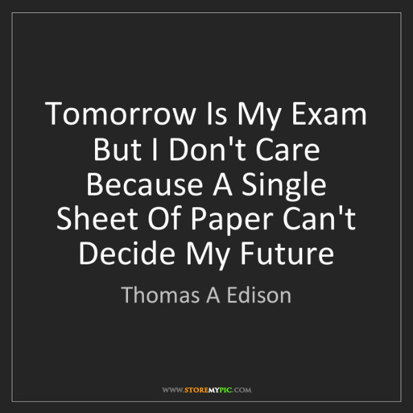 Thomas A Edison: Tomorrow Is My Exam But I Don't Care Because A Single...
