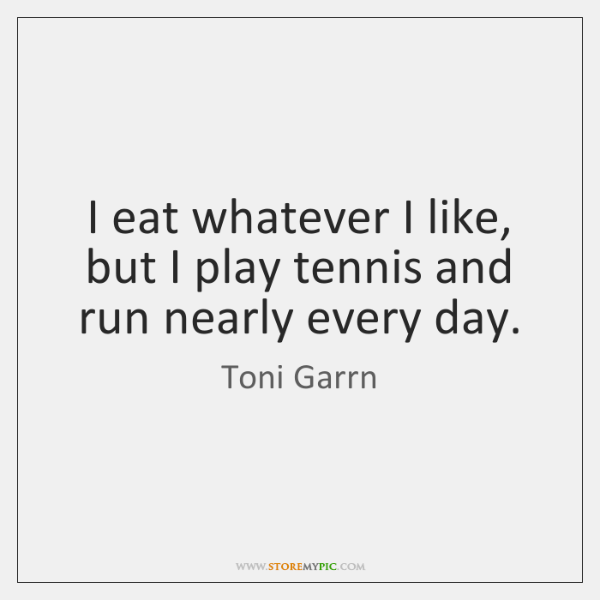 I eat whatever I like, but I play tennis and run nearly ...