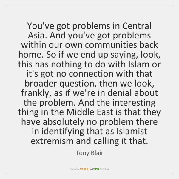 You've got problems in Central Asia. And you've got problems within our ...