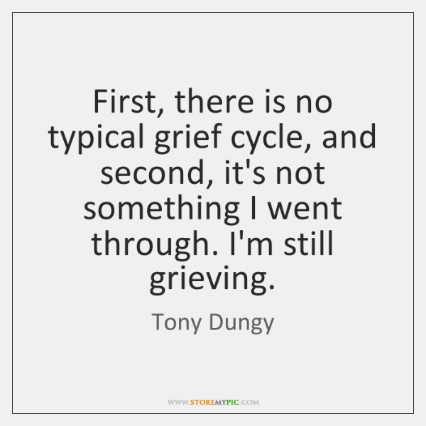 First, there is no typical grief cycle, and second, it's not something ...