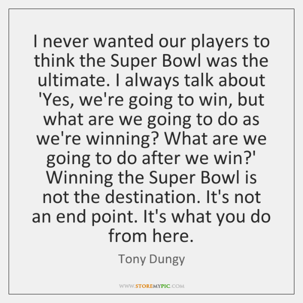 I never wanted our players to think the Super Bowl was the ...