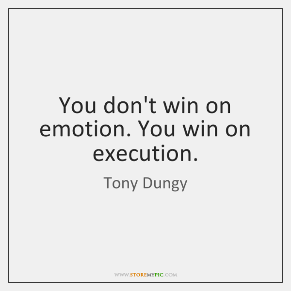 You don't win on emotion. You win on execution.