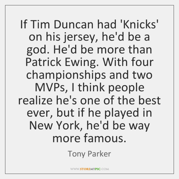 If Tim Duncan had 'Knicks' on his jersey, he'd be a god. ...
