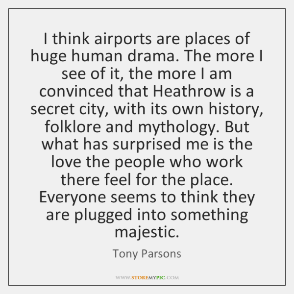 I think airports are places of huge human drama. The more I ...