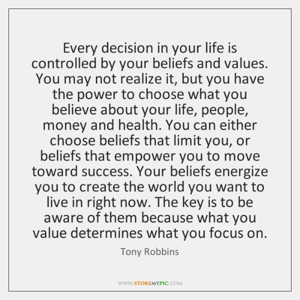 Every decision in your life is controlled by your beliefs and values. ...