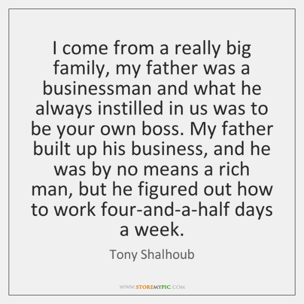 I come from a really big family, my father was a businessman ...
