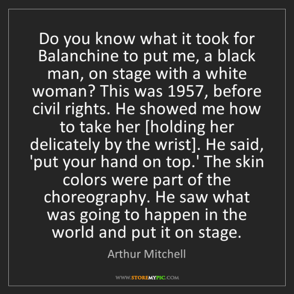 Arthur Mitchell: Do you know what it took for Balanchine to put me, a...