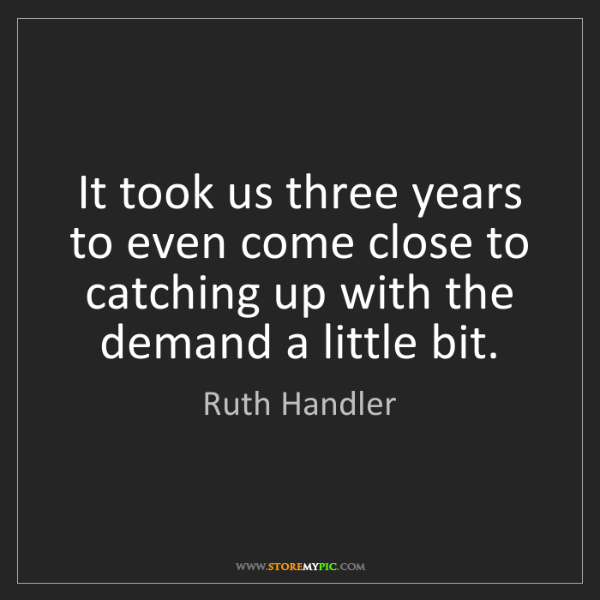 Ruth Handler: It took us three years to even come close to catching...