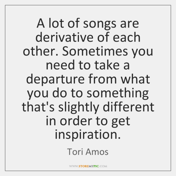 A lot of songs are derivative of each other. Sometimes you need ...