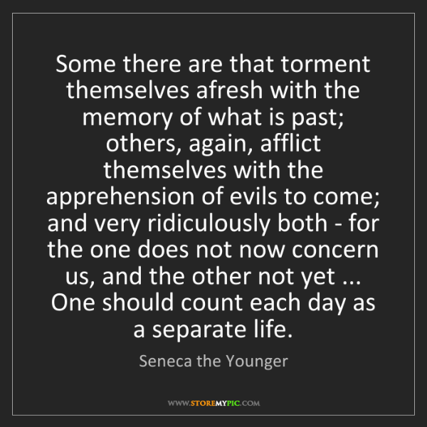 Seneca the Younger: Some there are that torment themselves afresh with the...
