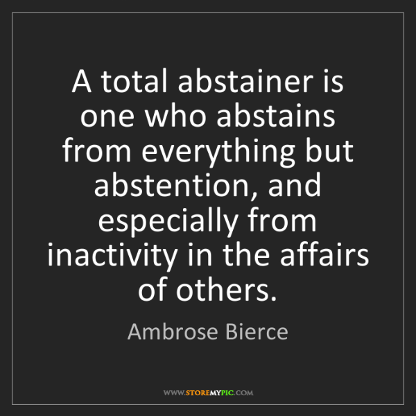 Ambrose Bierce: A total abstainer is one who abstains from everything...