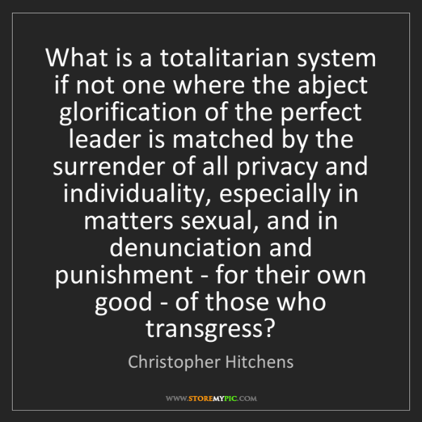 Christopher Hitchens: What is a totalitarian system if not one where the abject...