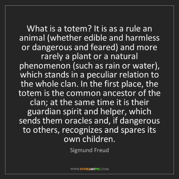 Sigmund Freud: What is a totem? It is as a rule an animal (whether edible...