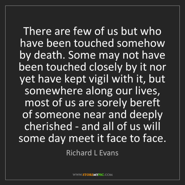 Richard L Evans: There are few of us but who have been touched somehow...
