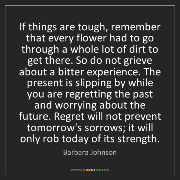 Barbara Johnson: If things are tough, remember that every flower had to...