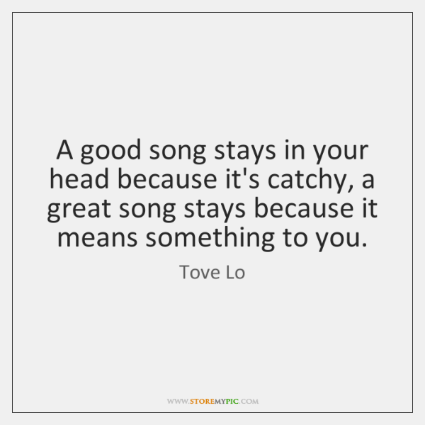 A good song stays in your head because it's catchy, a great ...