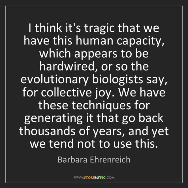 Barbara Ehrenreich: I think it's tragic that we have this human capacity,...