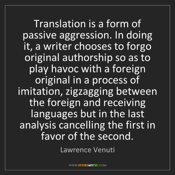 Lawrence Venuti: Translation is a form of passive aggression. In doing...