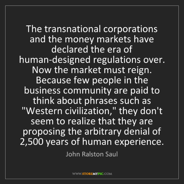 John Ralston Saul: The transnational corporations and the money markets...