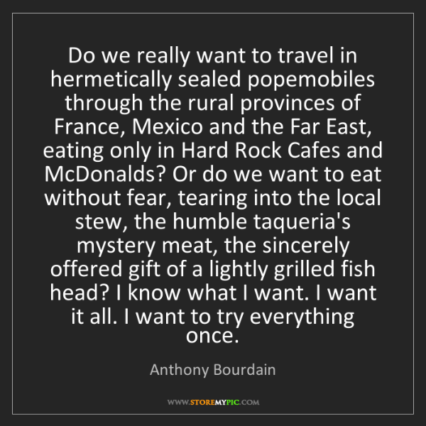 Anthony Bourdain: Do we really want to travel in hermetically sealed popemobiles...