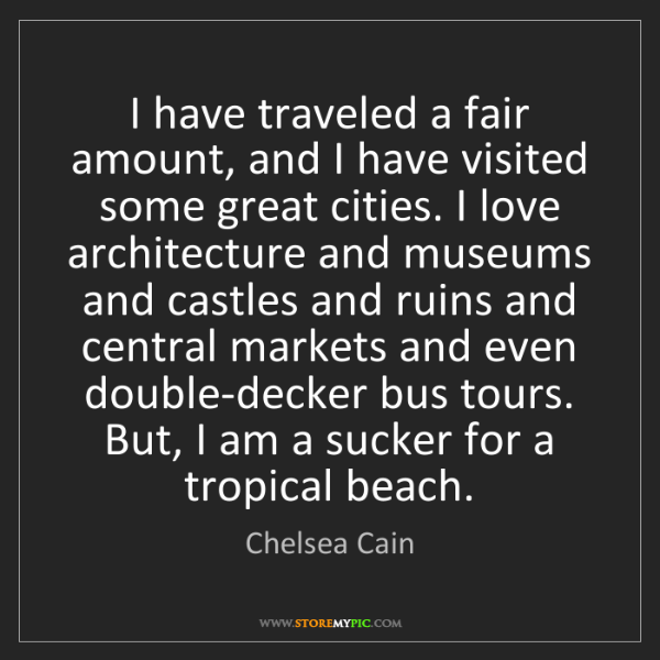 Chelsea Cain: I have traveled a fair amount, and I have visited some...