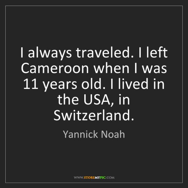 Yannick Noah: I always traveled. I left Cameroon when I was 11 years...