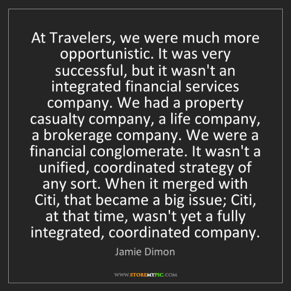 Jamie Dimon: At Travelers, we were much more opportunistic. It was...