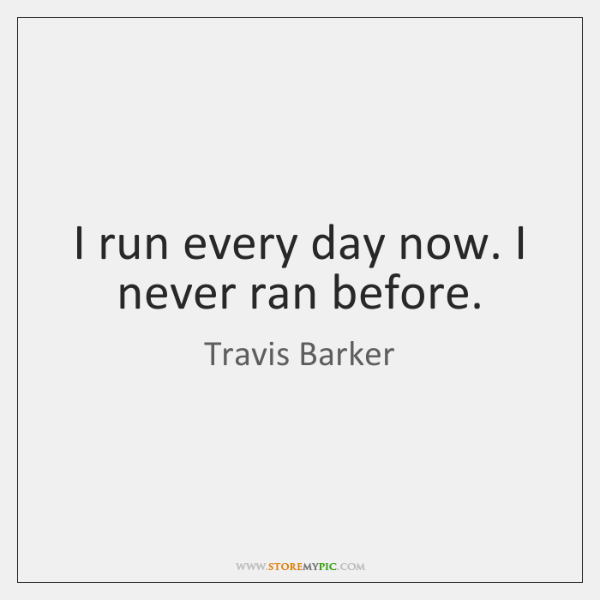 I run every day now. I never ran before.