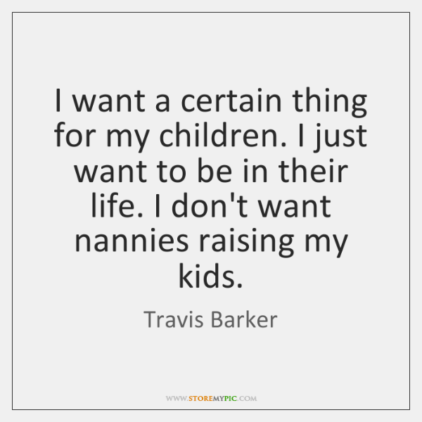 I want a certain thing for my children. I just want to ...