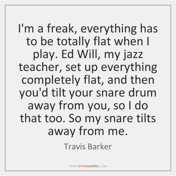 I'm a freak, everything has to be totally flat when I play. ...