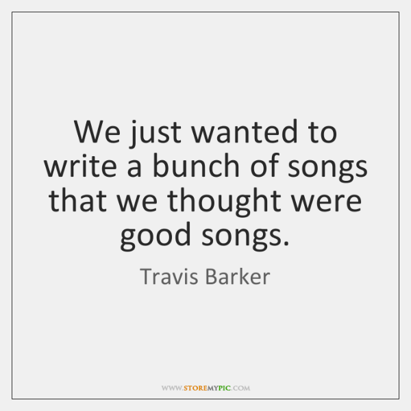 We just wanted to write a bunch of songs that we thought ...