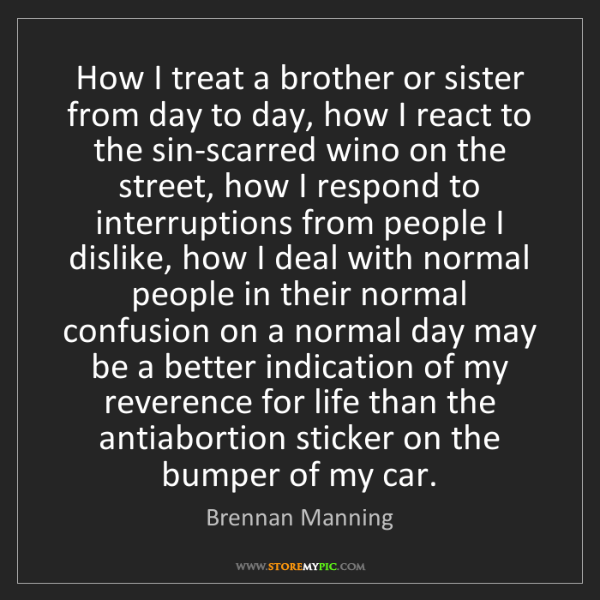 Brennan Manning: How I treat a brother or sister from day to day, how...