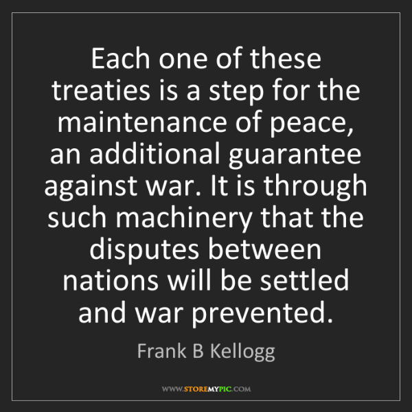 Frank B Kellogg: Each one of these treaties is a step for the maintenance...