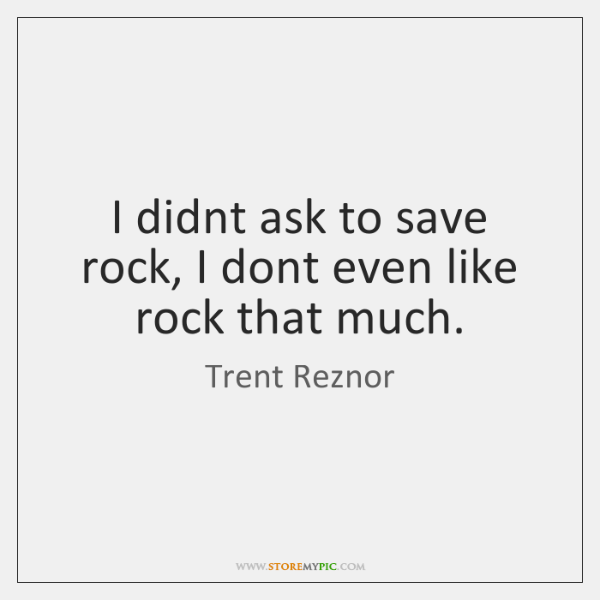 I didnt ask to save rock, I dont even like rock that ...