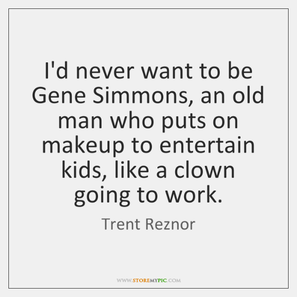 I'd never want to be Gene Simmons, an old man who puts ...