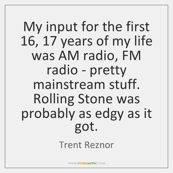My input for the first 16, 17 years of my life was AM radio, ...
