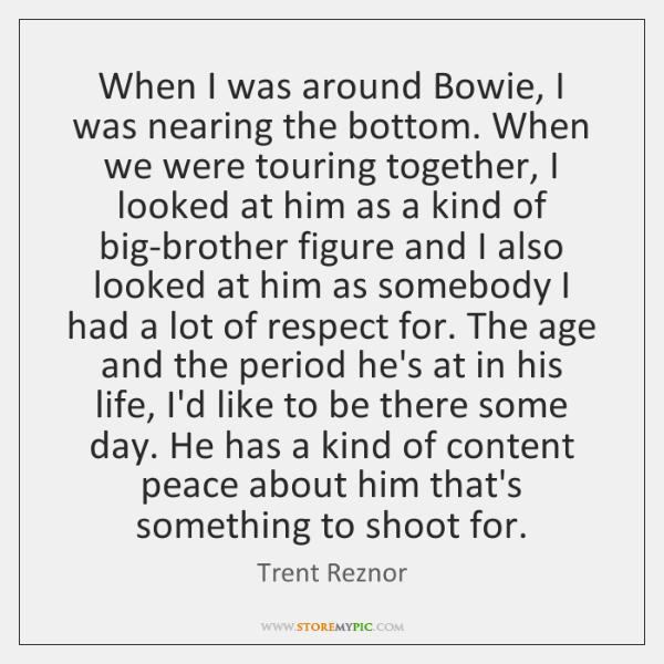 When I was around Bowie, I was nearing the bottom. When we ...