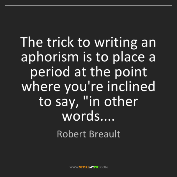 Robert Breault: The trick to writing an aphorism is to place a period...