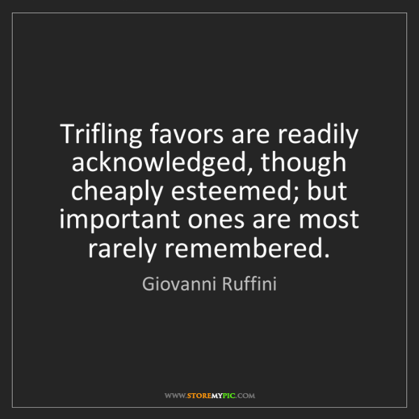Giovanni Ruffini: Trifling favors are readily acknowledged, though cheaply...