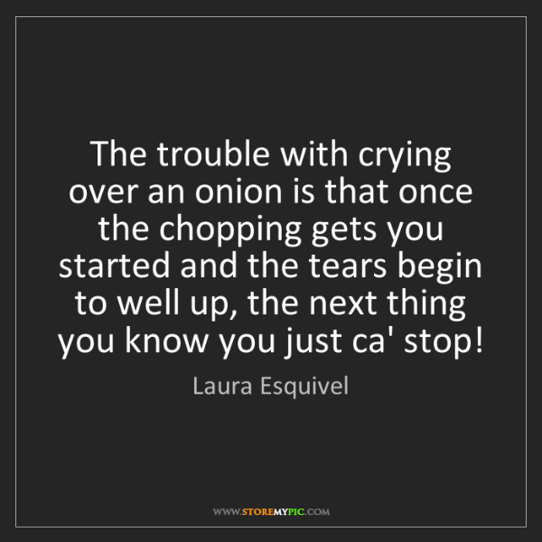 Laura Esquivel: The trouble with crying over an onion is that once the...