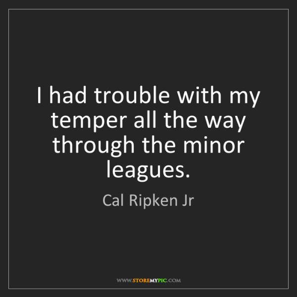 Cal Ripken Jr: I had trouble with my temper all the way through the...