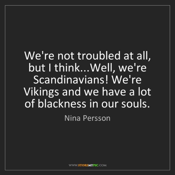 Nina Persson: We're not troubled at all, but I think...Well, we're...